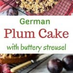 two images with text in between. text reads german plum cake with buttery streusel. top image is german plum cake on black wire rack viewed from above. bottom image is slice of plum cake on white plate with gold fork.